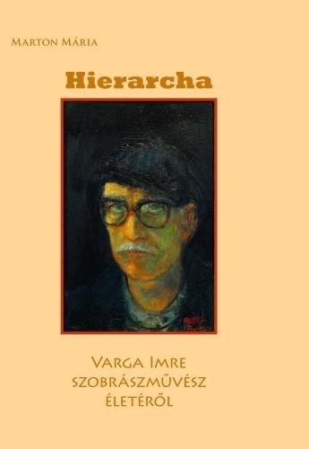 Marton Mária: Hierarcha – Varga Imre szobrászművész életéről