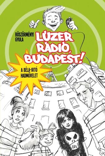 Böszörményi Gyula: Lúzer Rádió, Budapest! 1. A Béla-irtó hadművelet