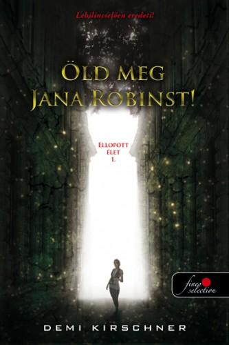 Demi Kirschner: Öld meg Jana Robinst! (Ellopott élet 1.)