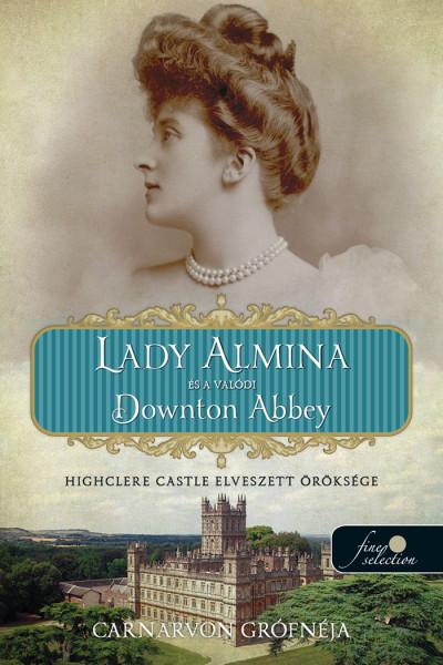 The Countess of Carnarvon: Lady Almina és a valódi Downton Abbey – Highclere Castle elveszett öröksége