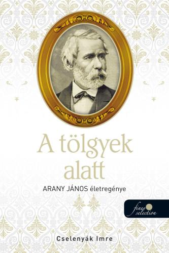 Cselenyák Imre: A tölgyek alatt (Arany János életregénye 2.)